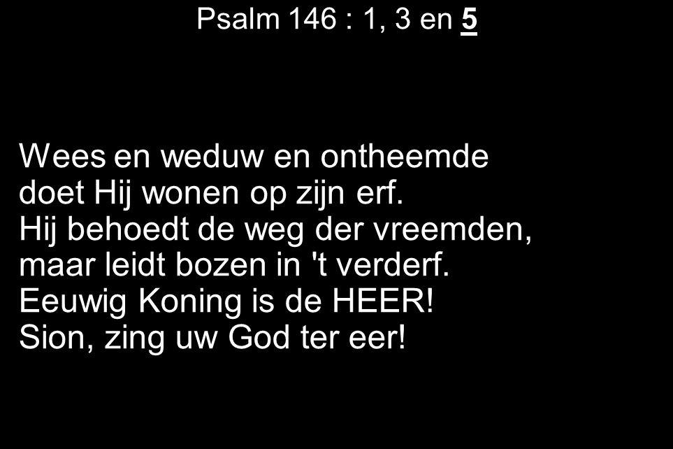 Psalm 146 : 1, 3 en 5 Wees en weduw en ontheemde doet Hij wonen op zijn erf. Hij behoedt de weg der vreemden, maar leidt bozen in 't verderf. Eeuwig K