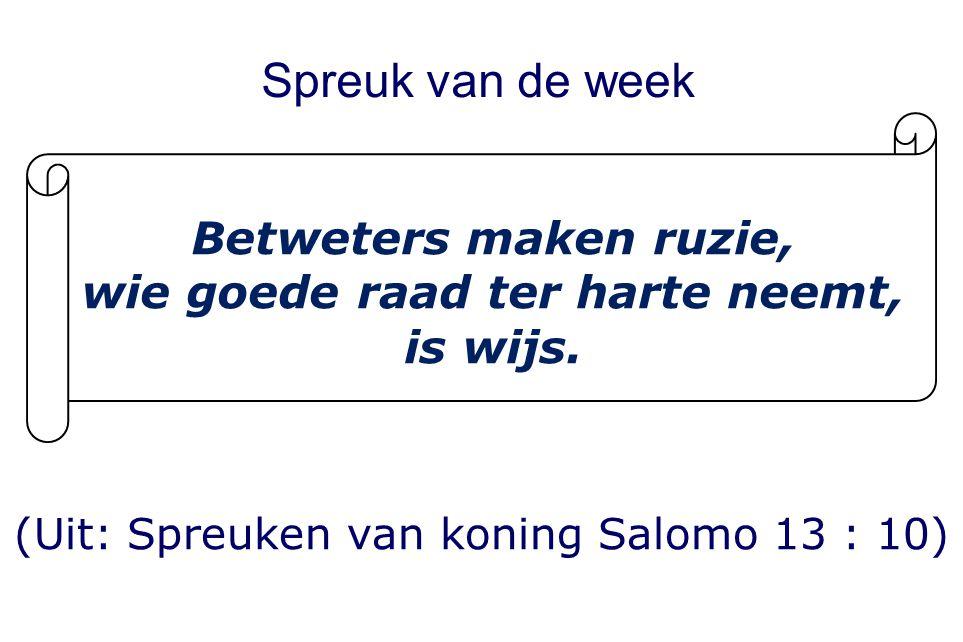 Spreuk van de week (Uit: Spreuken van koning Salomo 13 : 10) Betweters maken ruzie, wie goede raad ter harte neemt, is wijs.