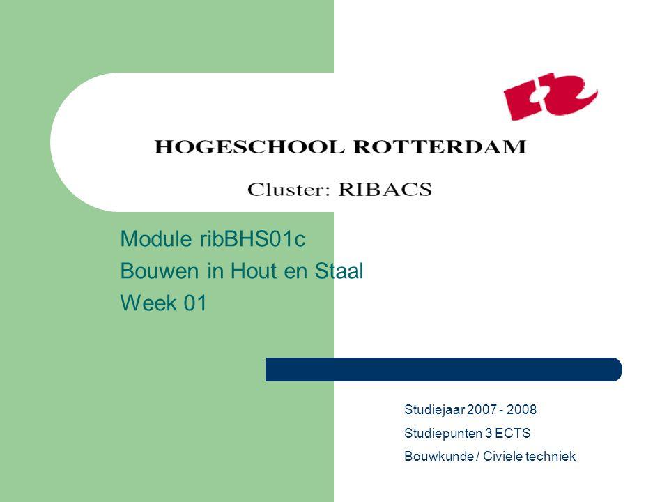 Module ribBHS01c Bouwen in Hout en Staal Week 01 Studiejaar 2007 - 2008 Studiepunten 3 ECTS Bouwkunde / Civiele techniek