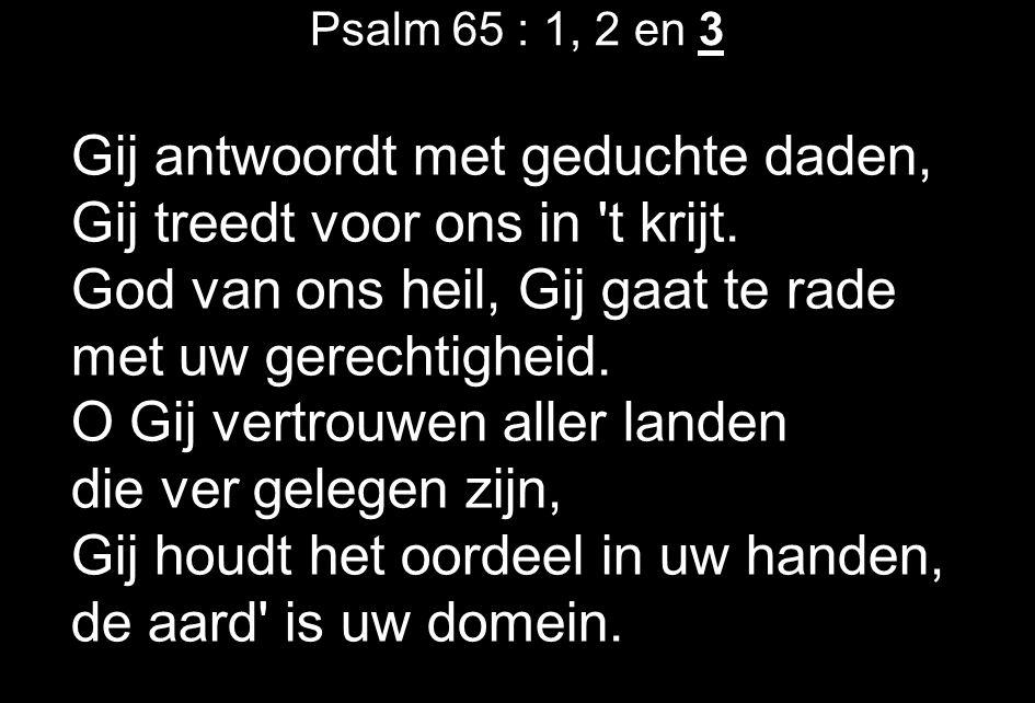 Psalm 65 : 1, 2 en 3 Gij antwoordt met geduchte daden, Gij treedt voor ons in t krijt.