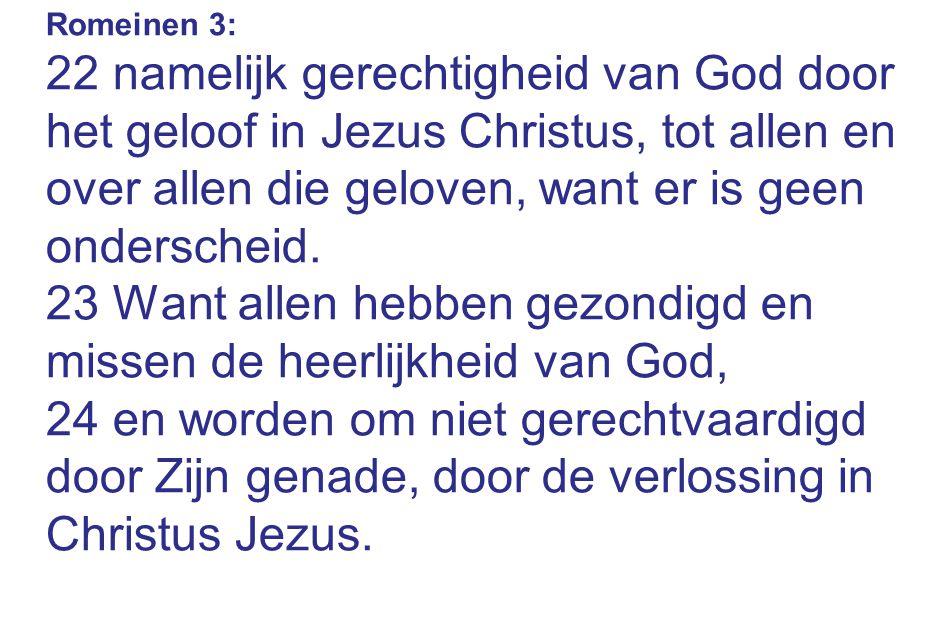 Romeinen 3: 22 namelijk gerechtigheid van God door het geloof in Jezus Christus, tot allen en over allen die geloven, want er is geen onderscheid.
