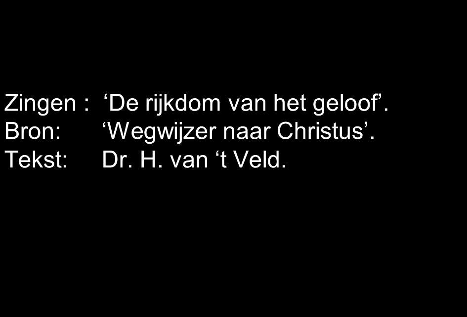 Zingen : 'De rijkdom van het geloof'. Bron: 'Wegwijzer naar Christus'. Tekst: Dr. H. van 't Veld.
