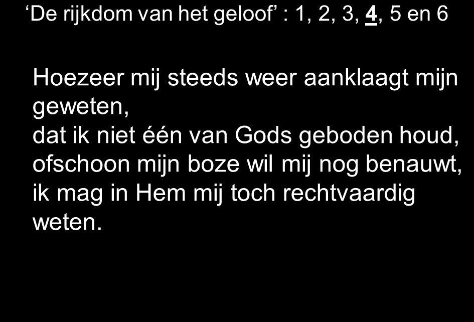 'De rijkdom van het geloof' : 1, 2, 3, 4, 5 en 6 Hoezeer mij steeds weer aanklaagt mijn geweten, dat ik niet één van Gods geboden houd, ofschoon mijn boze wil mij nog benauwt, ik mag in Hem mij toch rechtvaardig weten.
