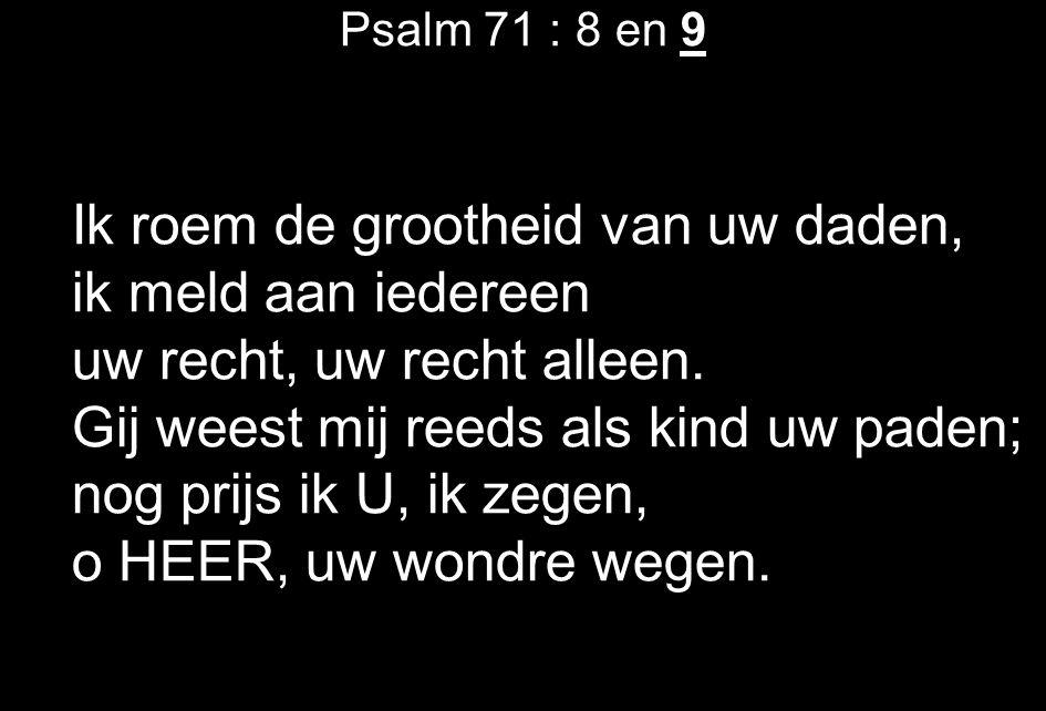 Psalm 71 : 8 en 9 Ik roem de grootheid van uw daden, ik meld aan iedereen uw recht, uw recht alleen.