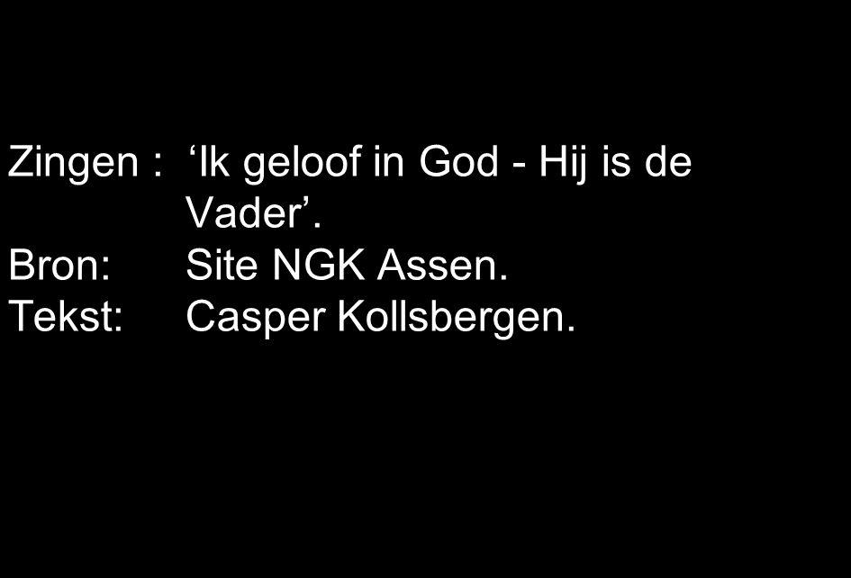 Zingen : 'Ik geloof in God - Hij is de Vader'. Bron: Site NGK Assen. Tekst: Casper Kollsbergen.