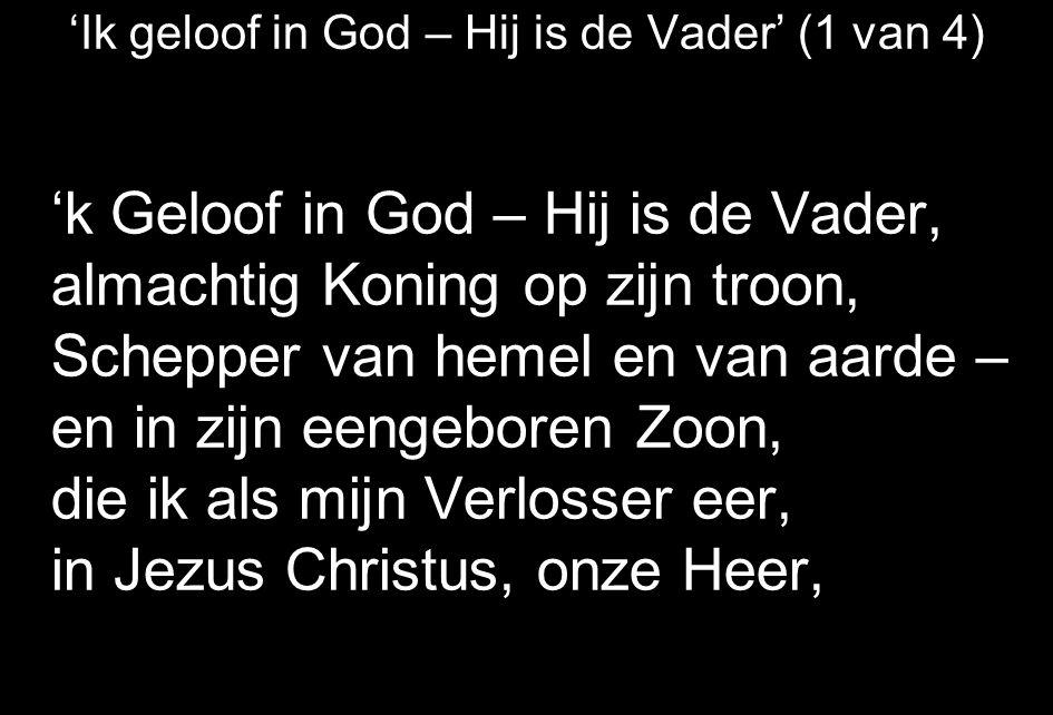'Ik geloof in God – Hij is de Vader' (1 van 4) 'k Geloof in God – Hij is de Vader, almachtig Koning op zijn troon, Schepper van hemel en van aarde – en in zijn eengeboren Zoon, die ik als mijn Verlosser eer, in Jezus Christus, onze Heer,