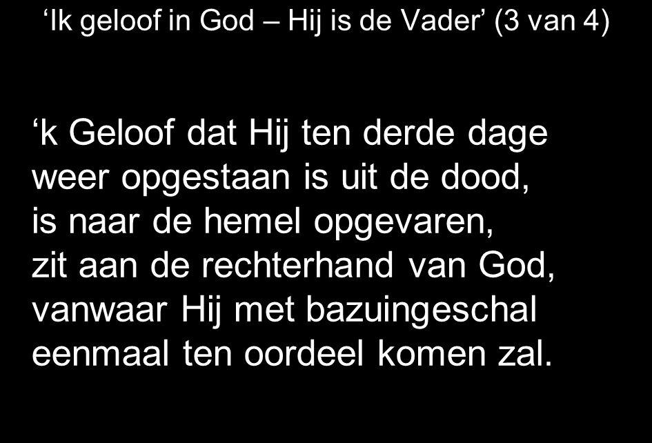 'Ik geloof in God – Hij is de Vader' (3 van 4) 'k Geloof dat Hij ten derde dage weer opgestaan is uit de dood, is naar de hemel opgevaren, zit aan de rechterhand van God, vanwaar Hij met bazuingeschal eenmaal ten oordeel komen zal.