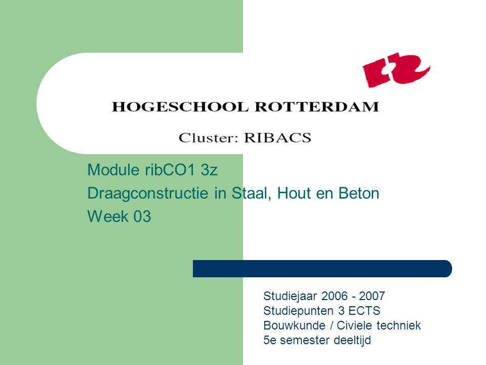 Module ribCO1 3z Draagconstructie in Staal, Hout en Beton Week 03 Studiejaar 2006 - 2007 Studiepunten 3 ECTS Bouwkunde / Civiele techniek 5e semester