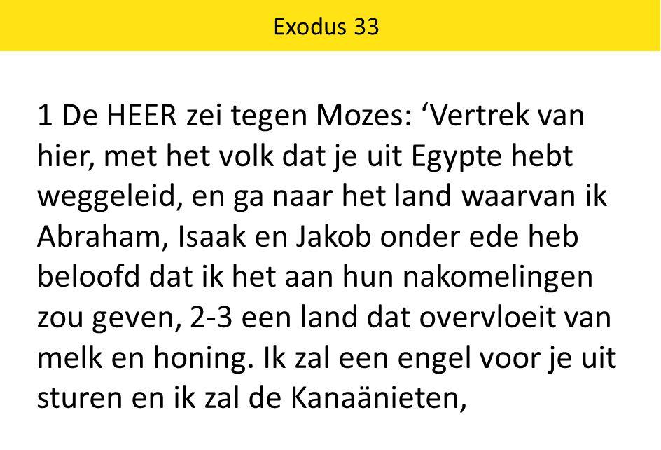 1 De HEER zei tegen Mozes: 'Vertrek van hier, met het volk dat je uit Egypte hebt weggeleid, en ga naar het land waarvan ik Abraham, Isaak en Jakob on