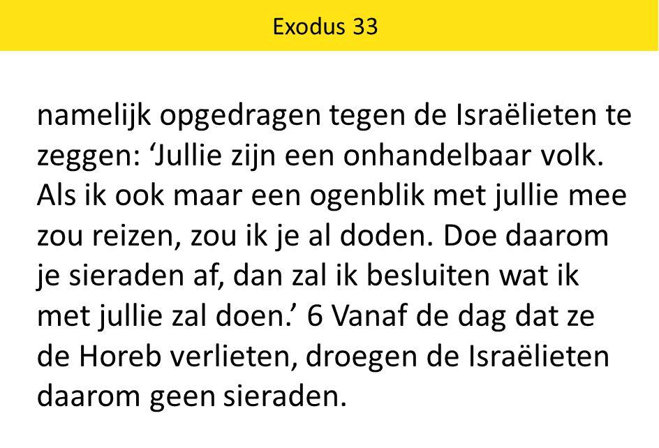 namelijk opgedragen tegen de Israëlieten te zeggen: 'Jullie zijn een onhandelbaar volk. Als ik ook maar een ogenblik met jullie mee zou reizen, zou ik