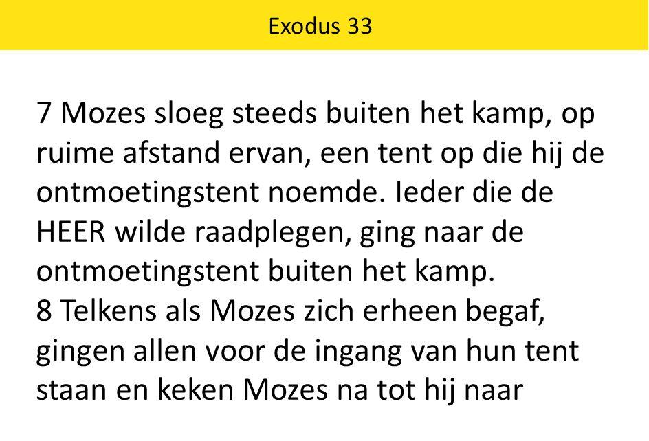 7 Mozes sloeg steeds buiten het kamp, op ruime afstand ervan, een tent op die hij de ontmoetingstent noemde. Ieder die de HEER wilde raadplegen, ging