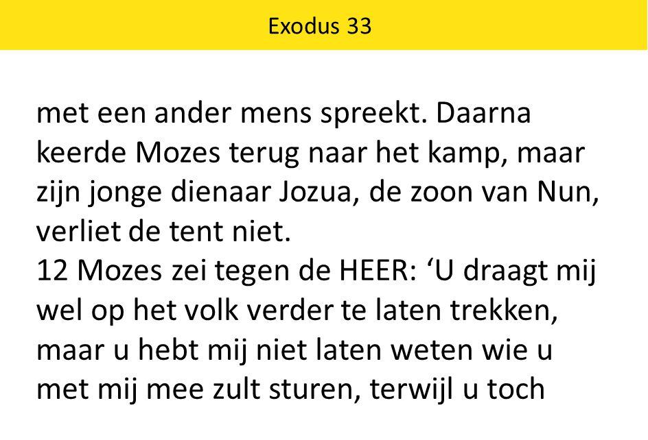 met een ander mens spreekt. Daarna keerde Mozes terug naar het kamp, maar zijn jonge dienaar Jozua, de zoon van Nun, verliet de tent niet. 12 Mozes ze