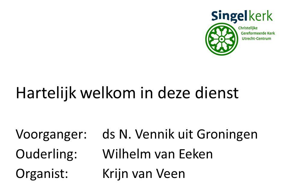 Hartelijk welkom in deze dienst Voorganger:ds N. Vennik uit Groningen Ouderling:Wilhelm van Eeken Organist:Krijn van Veen