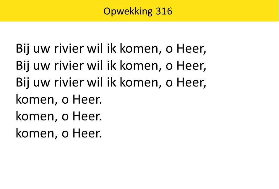 Opwekking 316 Bij uw rivier wil ik komen, o Heer, komen, o Heer.