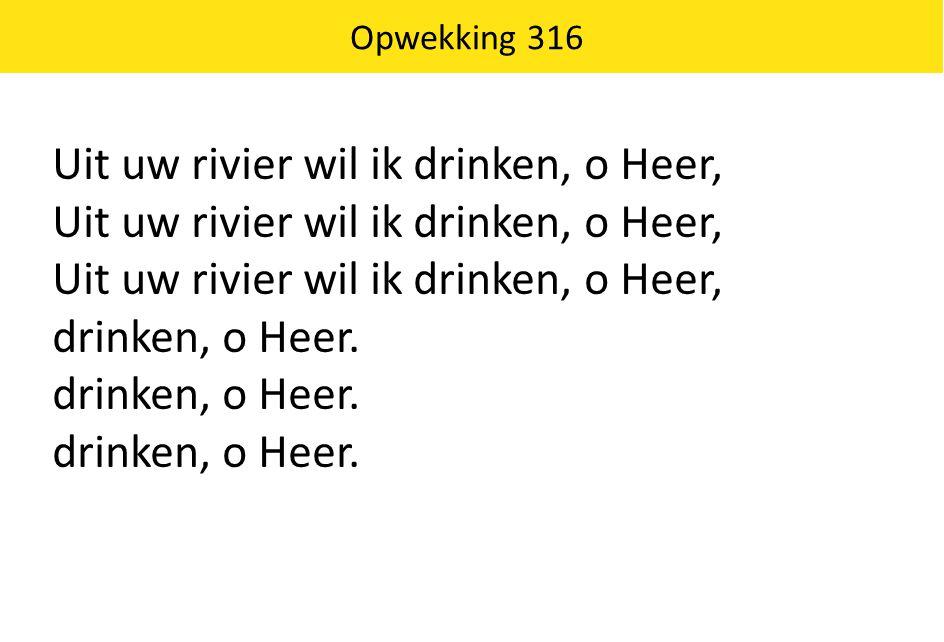 Opwekking 316 Uit uw rivier wil ik drinken, o Heer, drinken, o Heer.