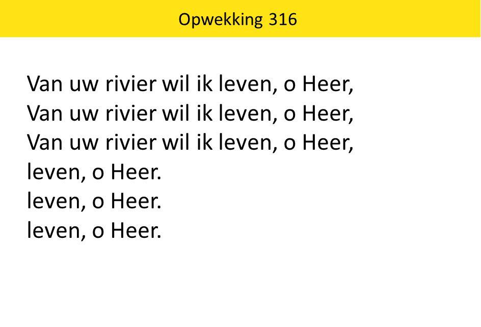 Opwekking 316 Van uw rivier wil ik leven, o Heer, leven, o Heer.