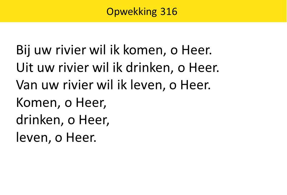 Opwekking 316 Bij uw rivier wil ik komen, o Heer. Uit uw rivier wil ik drinken, o Heer. Van uw rivier wil ik leven, o Heer. Komen, o Heer, drinken, o