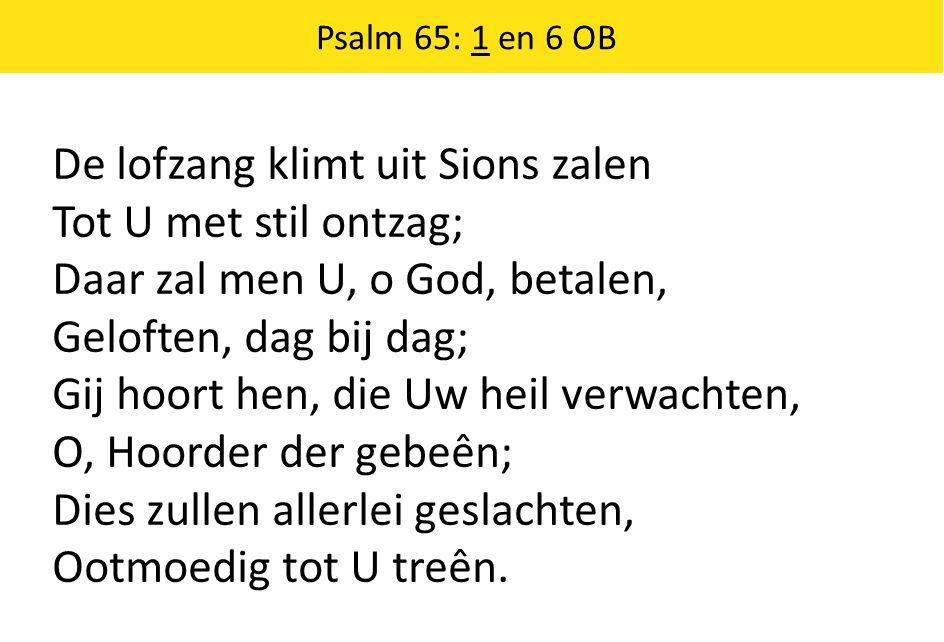 De lofzang klimt uit Sions zalen Tot U met stil ontzag; Daar zal men U, o God, betalen, Geloften, dag bij dag; Gij hoort hen, die Uw heil verwachten,