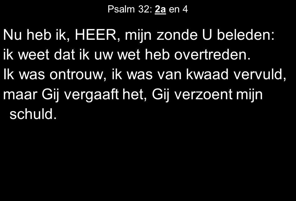 Psalm 32: 2a en 4 Nu heb ik, HEER, mijn zonde U beleden: ik weet dat ik uw wet heb overtreden.