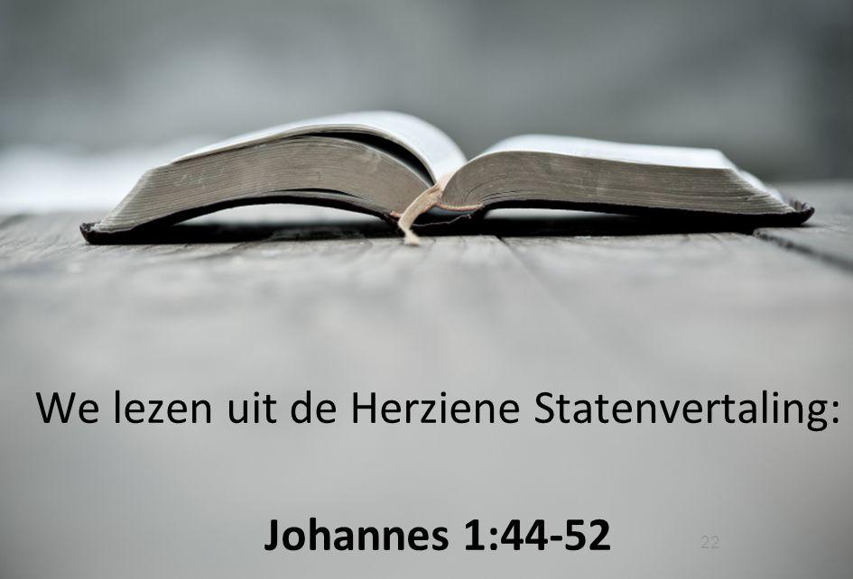 22 We lezen uit de Herziene Statenvertaling: Johannes 1:44-52
