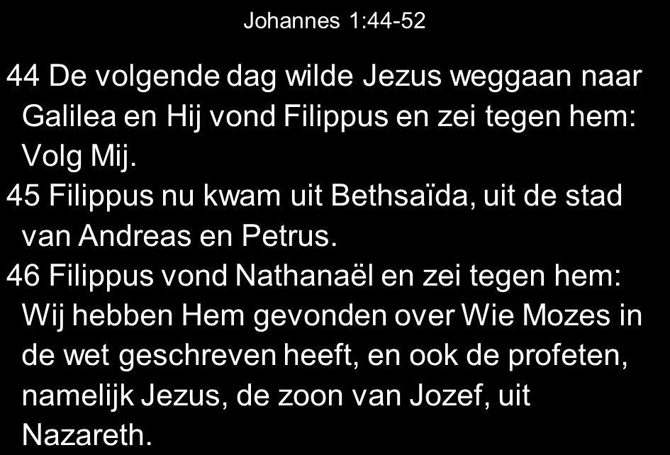 44 De volgende dag wilde Jezus weggaan naar Galilea en Hij vond Filippus en zei tegen hem: Volg Mij.