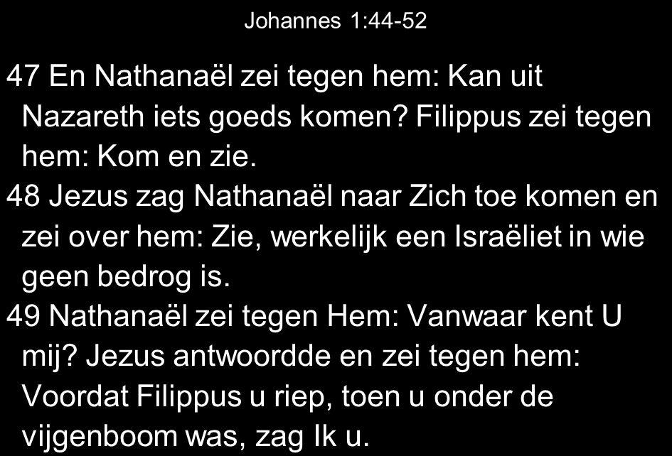 Johannes 1:44-52 47 En Nathanaël zei tegen hem: Kan uit Nazareth iets goeds komen.