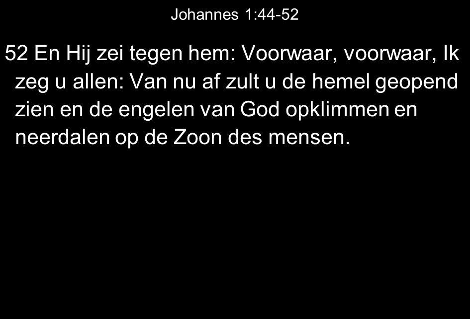 Johannes 1:44-52 52 En Hij zei tegen hem: Voorwaar, voorwaar, Ik zeg u allen: Van nu af zult u de hemel geopend zien en de engelen van God opklimmen en neerdalen op de Zoon des mensen.