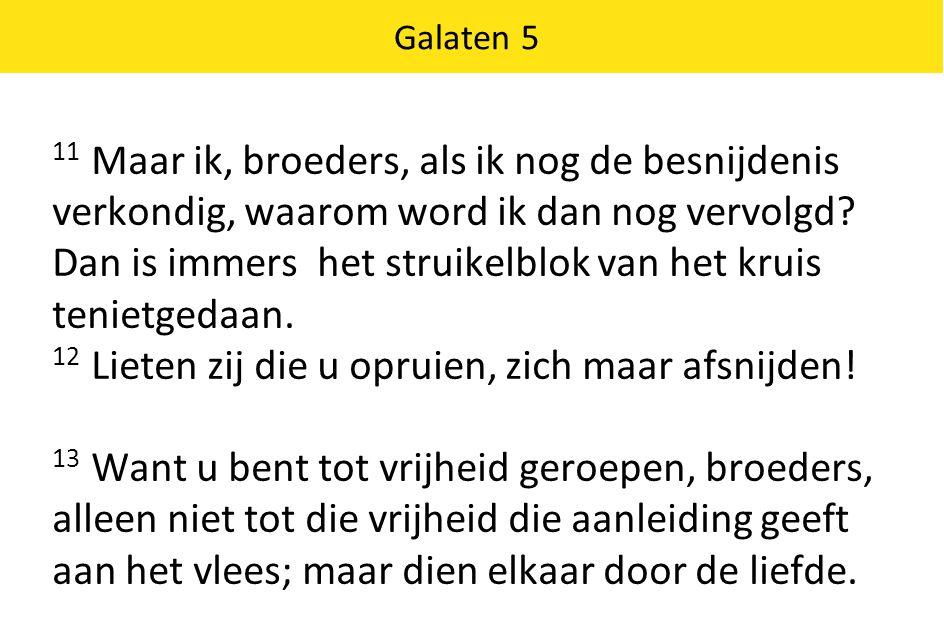 11 Maar ik, broeders, als ik nog de besnijdenis verkondig, waarom word ik dan nog vervolgd.