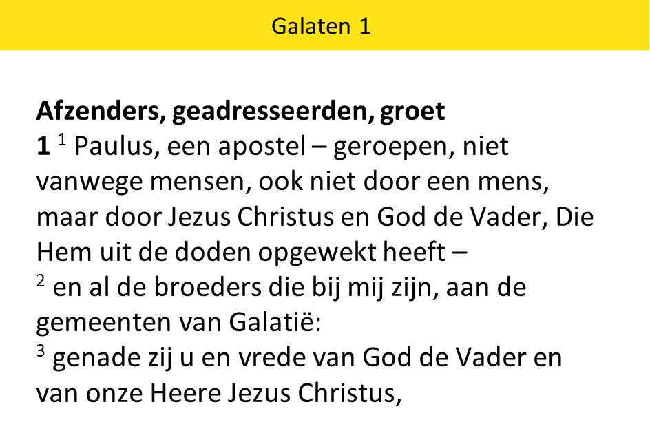Galaten 1 Afzenders, geadresseerden, groet 1 1 Paulus, een apostel – geroepen, niet vanwege mensen, ook niet door een mens, maar door Jezus Christus en God de Vader, Die Hem uit de doden opgewekt heeft – 2 en al de broeders die bij mij zijn, aan de gemeenten van Galatië: 3 genade zij u en vrede van God de Vader en van onze Heere Jezus Christus,
