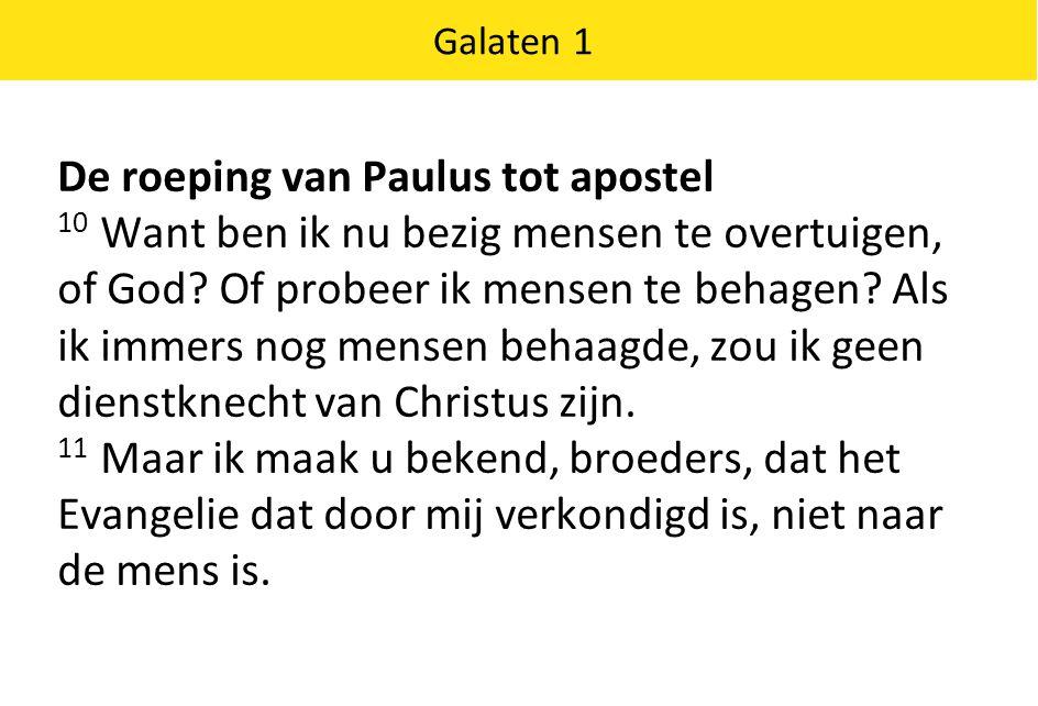 Galaten 1 De roeping van Paulus tot apostel 10 Want ben ik nu bezig mensen te overtuigen, of God.