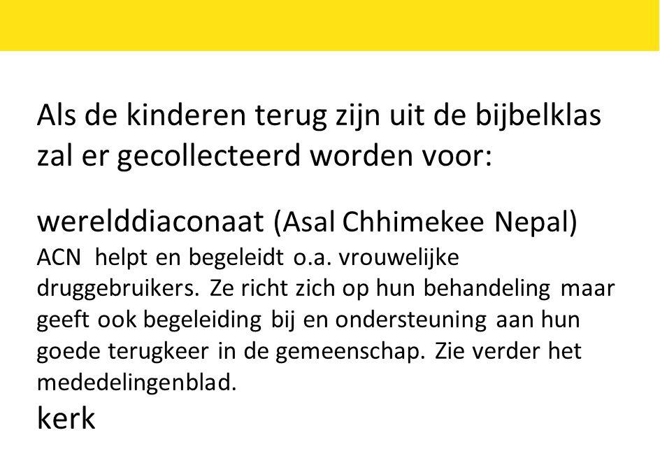 Als de kinderen terug zijn uit de bijbelklas zal er gecollecteerd worden voor: werelddiaconaat (Asal Chhimekee Nepal) ACN helpt en begeleidt o.a.