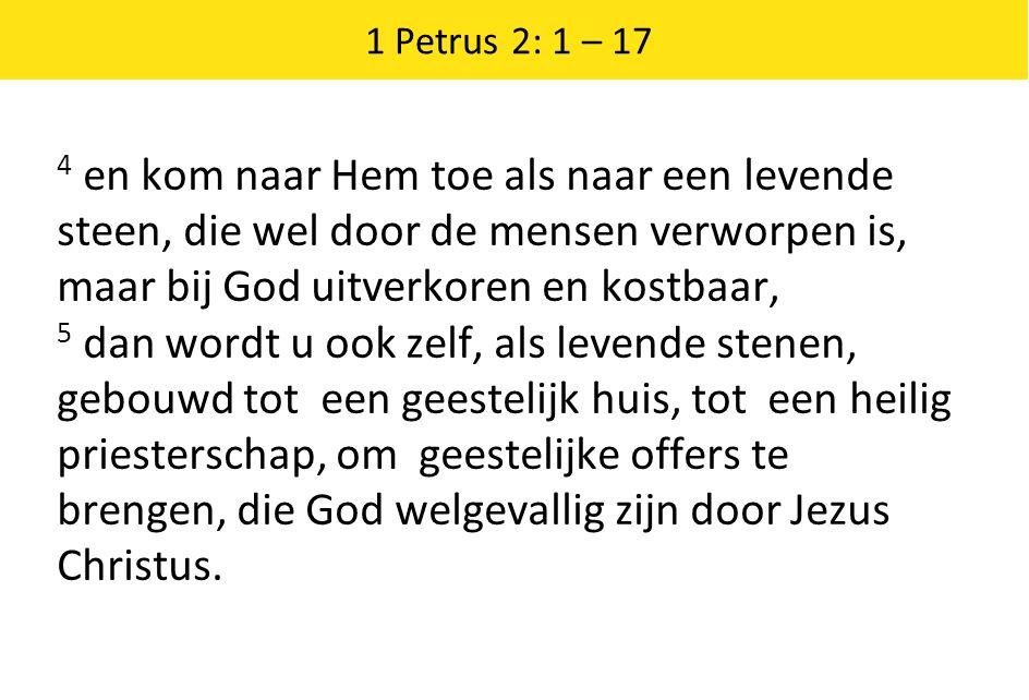 1 Petrus 2: 1 – 17 4 en kom naar Hem toe als naar een levende steen, die wel door de mensen verworpen is, maar bij God uitverkoren en kostbaar, 5 dan