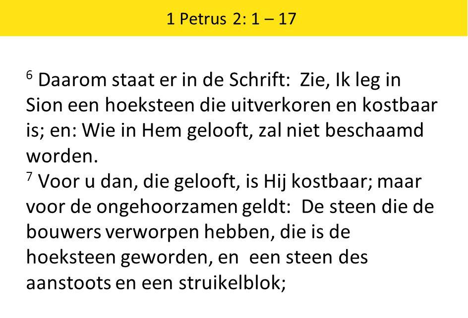 1 Petrus 2: 1 – 17 6 Daarom staat er in de Schrift: Zie, Ik leg in Sion een hoeksteen die uitverkoren en kostbaar is; en: Wie in Hem gelooft, zal niet