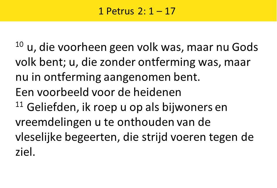 1 Petrus 2: 1 – 17 10 u, die voorheen geen volk was, maar nu Gods volk bent; u, die zonder ontferming was, maar nu in ontferming aangenomen bent. Een