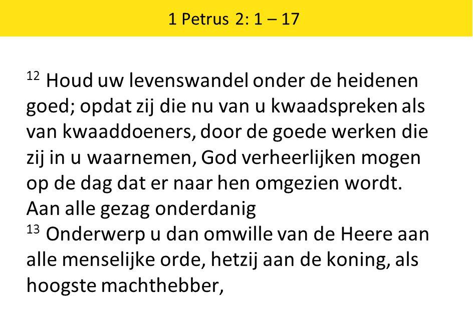 1 Petrus 2: 1 – 17 12 Houd uw levenswandel onder de heidenen goed; opdat zij die nu van u kwaadspreken als van kwaaddoeners, door de goede werken die