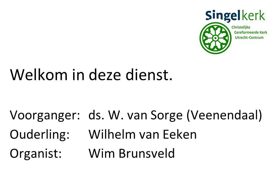 Welkom in deze dienst. Voorganger:ds. W. van Sorge (Veenendaal) Ouderling:Wilhelm van Eeken Organist:Wim Brunsveld