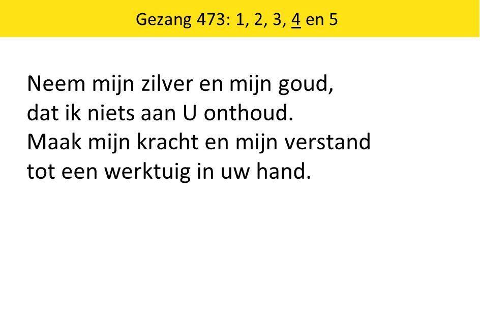 Gezang 473: 1, 2, 3, 4 en 5 Neem mijn zilver en mijn goud, dat ik niets aan U onthoud. Maak mijn kracht en mijn verstand tot een werktuig in uw hand.