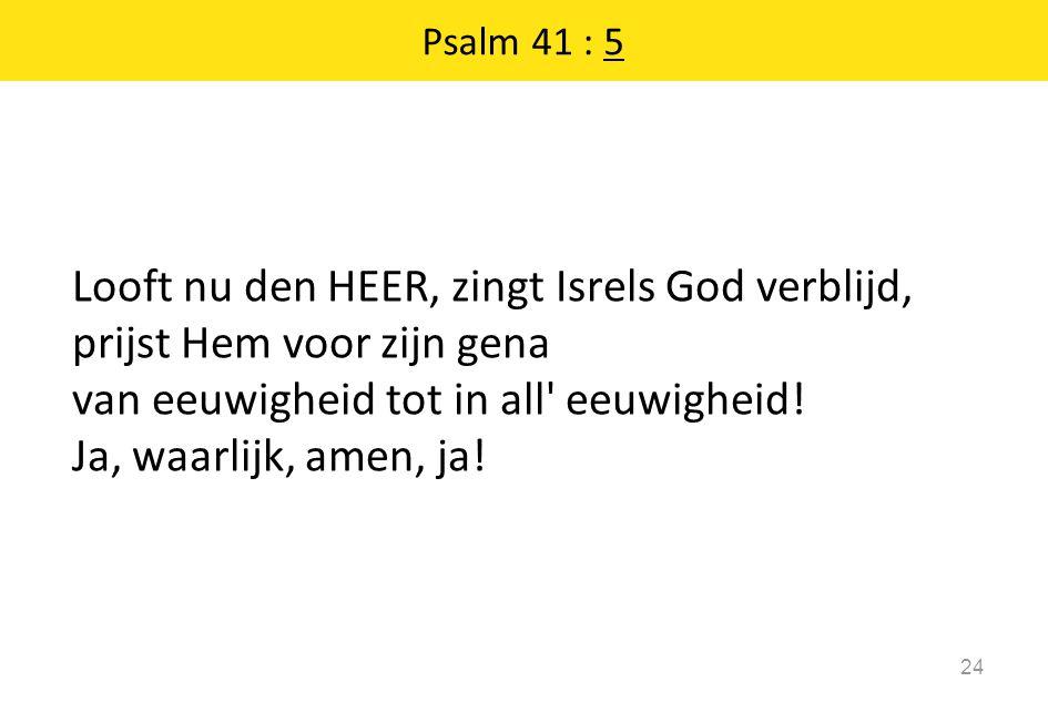 Looft nu den HEER, zingt Isrels God verblijd, prijst Hem voor zijn gena van eeuwigheid tot in all' eeuwigheid! Ja, waarlijk, amen, ja! 24 Psalm 41 : 5
