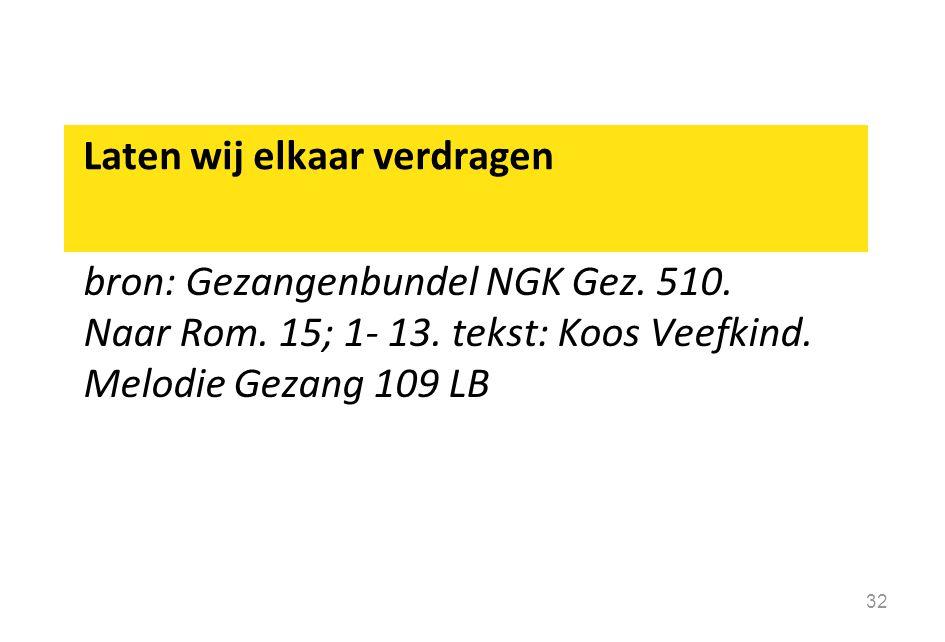 Laten wij elkaar verdragen bron: Gezangenbundel NGK Gez. 510. Naar Rom. 15; 1- 13. tekst: Koos Veefkind. Melodie Gezang 109 LB 32