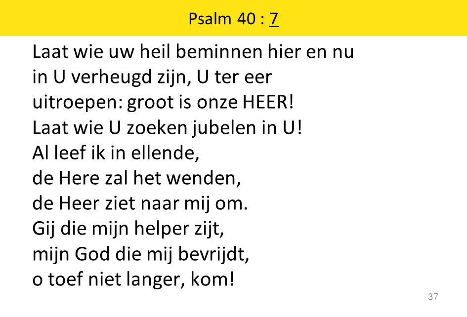 Psalm 40 : 7 Laat wie uw heil beminnen hier en nu in U verheugd zijn, U ter eer uitroepen: groot is onze HEER! Laat wie U zoeken jubelen in U! Al leef