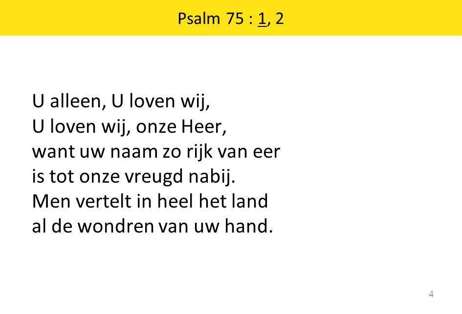 Psalm 75 : 1, 2 U alleen, U loven wij, U loven wij, onze Heer, want uw naam zo rijk van eer is tot onze vreugd nabij. Men vertelt in heel het land al