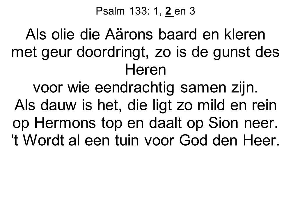 Psalm 133: 1, 2 en 3 Als olie die Aärons baard en kleren met geur doordringt, zo is de gunst des Heren voor wie eendrachtig samen zijn. Als dauw is he