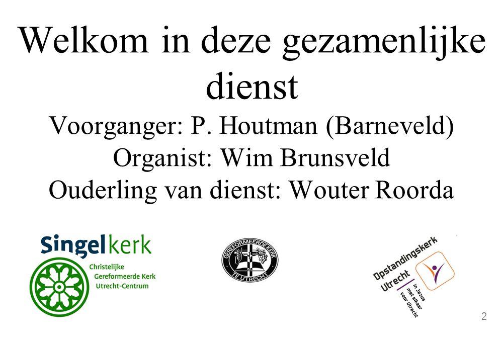 Welkom in deze gezamenlijke dienst Voorganger: P. Houtman (Barneveld) Organist: Wim Brunsveld Ouderling van dienst: Wouter Roorda 2