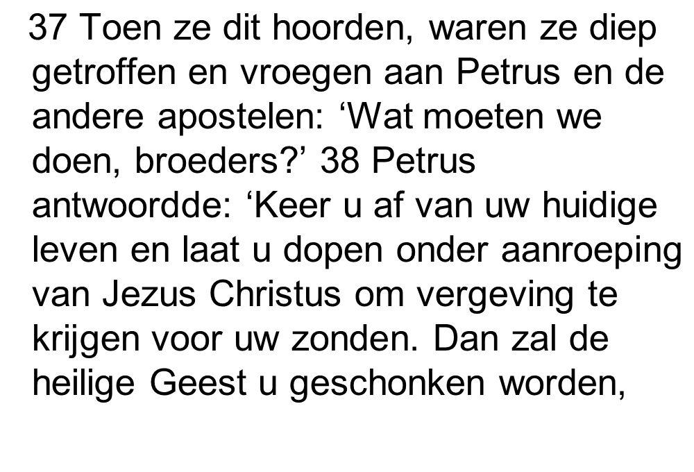 37 Toen ze dit hoorden, waren ze diep getroffen en vroegen aan Petrus en de andere apostelen: 'Wat moeten we doen, broeders?' 38 Petrus antwoordde: 'K