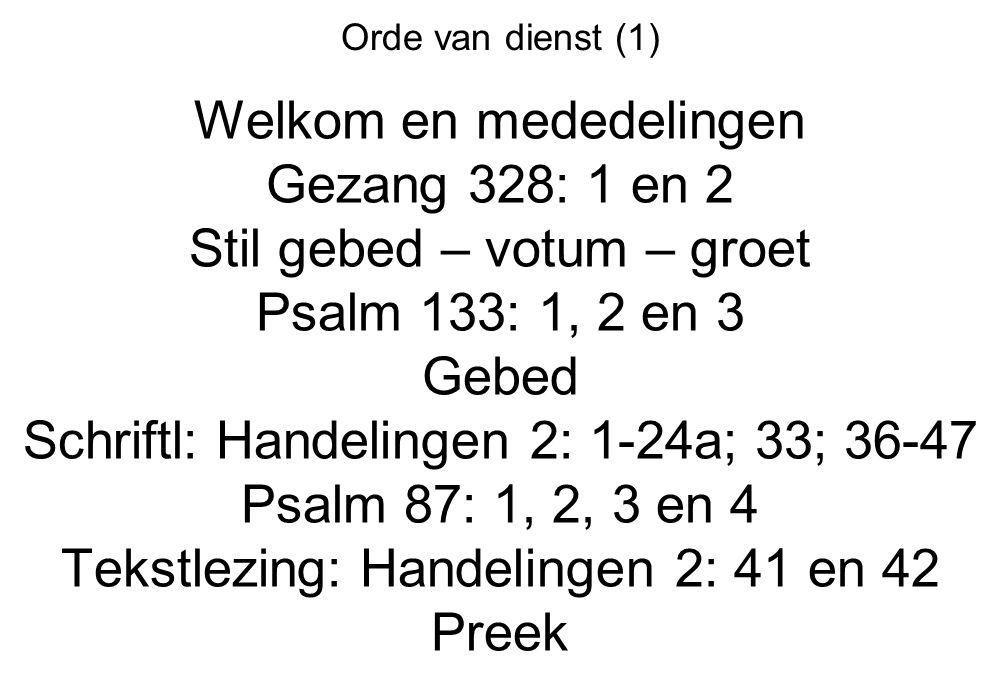 Orde van dienst (1) Welkom en mededelingen Gezang 328: 1 en 2 Stil gebed – votum – groet Psalm 133: 1, 2 en 3 Gebed Schriftl: Handelingen 2: 1-24a; 33