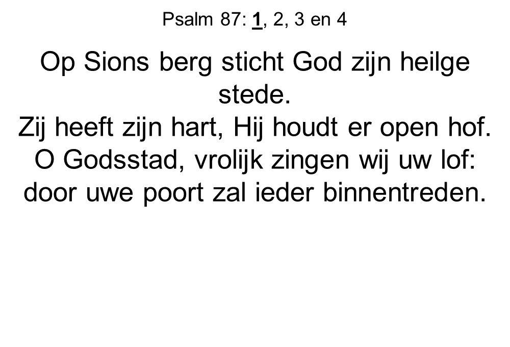 Psalm 87: 1, 2, 3 en 4 Op Sions berg sticht God zijn heilge stede. Zij heeft zijn hart, Hij houdt er open hof. O Godsstad, vrolijk zingen wij uw lof: