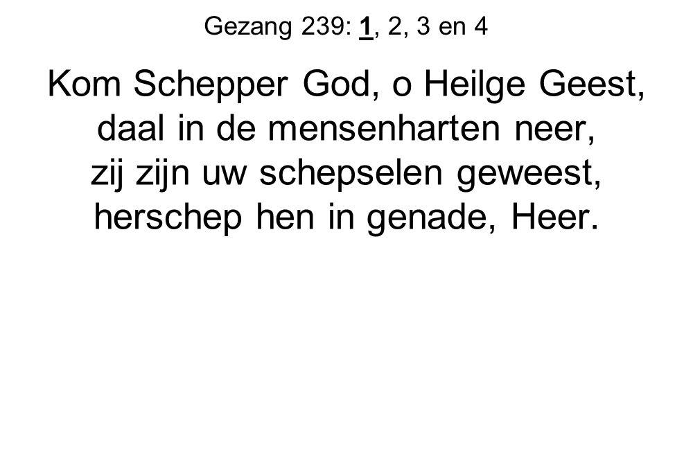 Gezang 239: 1, 2, 3 en 4 Kom Schepper God, o Heilge Geest, daal in de mensenharten neer, zij zijn uw schepselen geweest, herschep hen in genade, Heer.