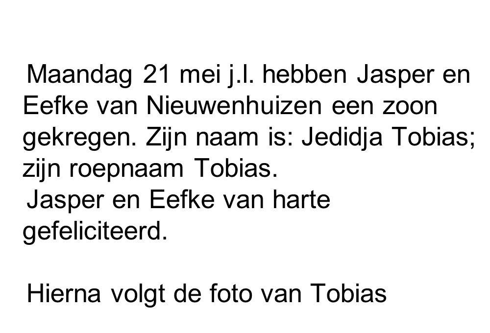 Maandag 21 mei j.l. hebben Jasper en Eefke van Nieuwenhuizen een zoon gekregen. Zijn naam is: Jedidja Tobias; zijn roepnaam Tobias. Jasper en Eefke va