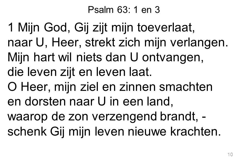 Psalm 63: 1 en 3 1 Mijn God, Gij zijt mijn toeverlaat, naar U, Heer, strekt zich mijn verlangen.