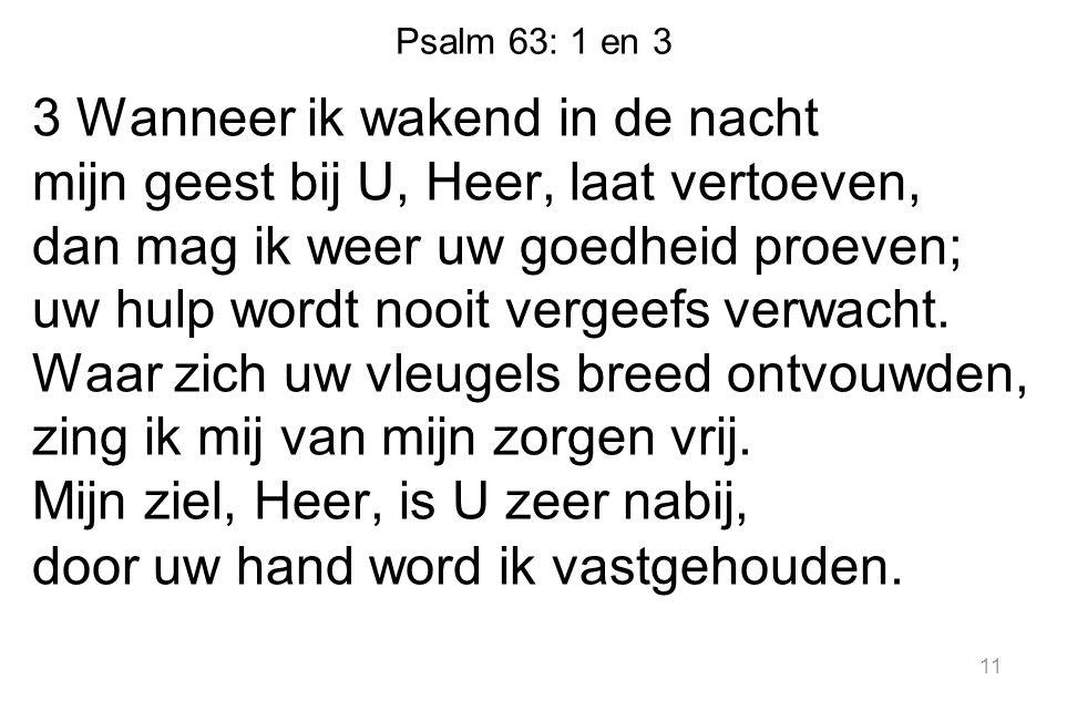Psalm 63: 1 en 3 3 Wanneer ik wakend in de nacht mijn geest bij U, Heer, laat vertoeven, dan mag ik weer uw goedheid proeven; uw hulp wordt nooit vergeefs verwacht.